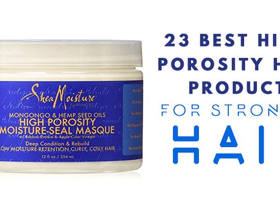 23 Best High Porosity Hair Products for Stronger Hair!